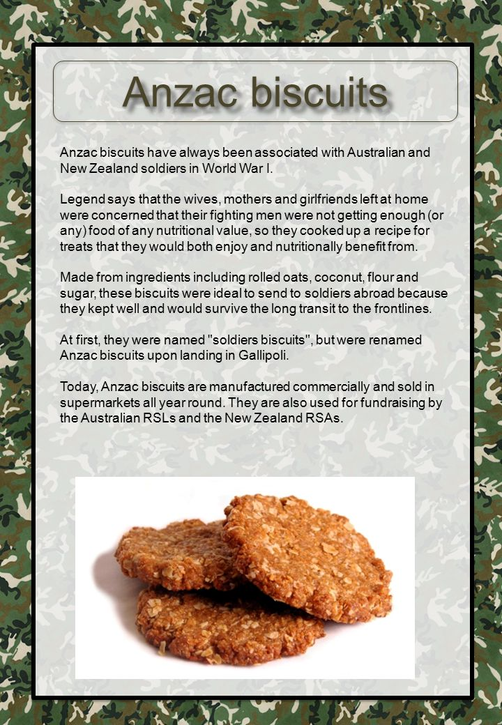 Anzac biscuits Anzac biscuits have always been associated with Australian and New Zealand soldiers in World War I.