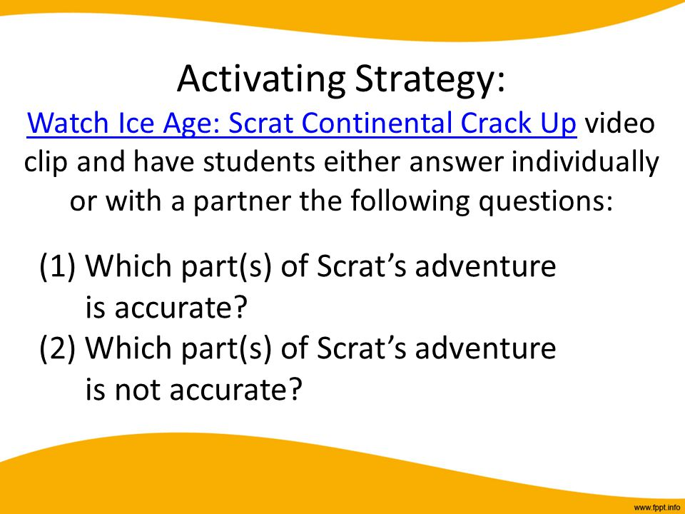 Activating Strategy: Watch Ice Age: Scrat Continental Crack Up video clip and have students either answer individually or with a partner the following questions: