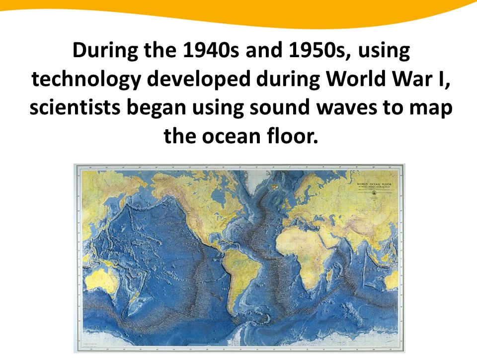 During the 1940s and 1950s, using technology developed during World War I, scientists began using sound waves to map the ocean floor.