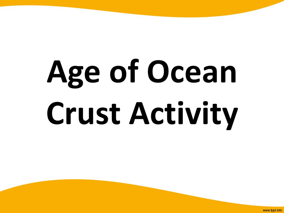 Age of Ocean Crust Activity