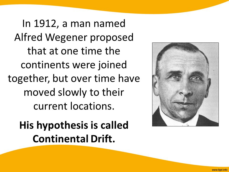 In 1912, a man named Alfred Wegener proposed that at one time the continents were joined together, but over time have moved slowly to their current locations.