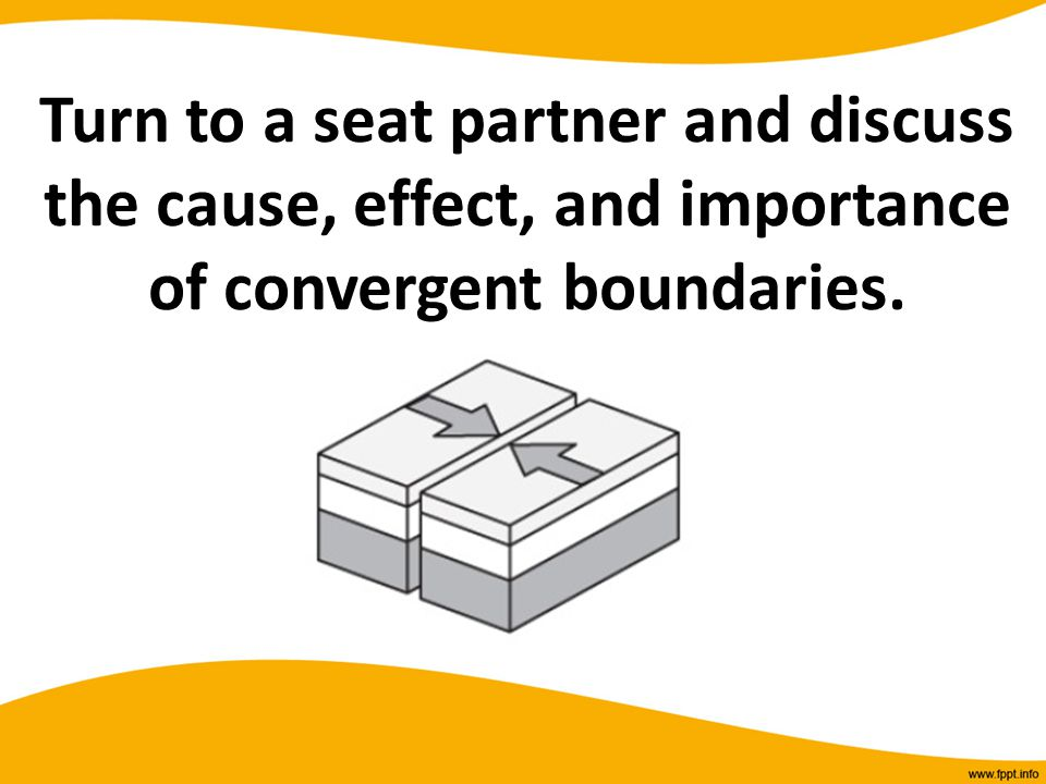 Turn to a seat partner and discuss the cause, effect, and importance of convergent boundaries.