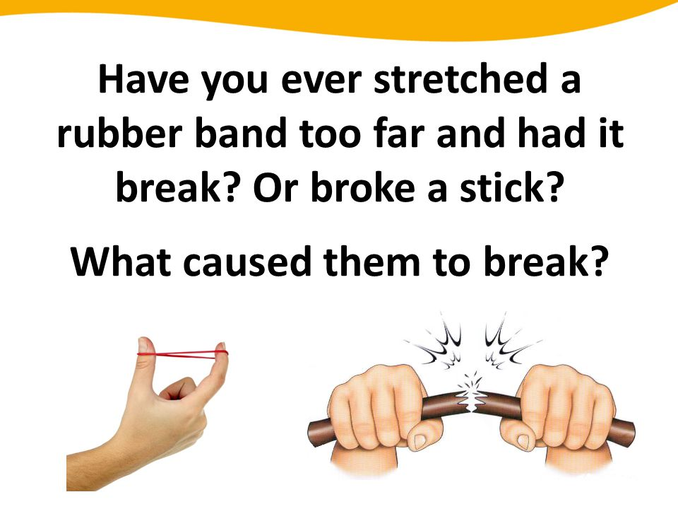 Have you ever stretched a rubber band too far and had it break