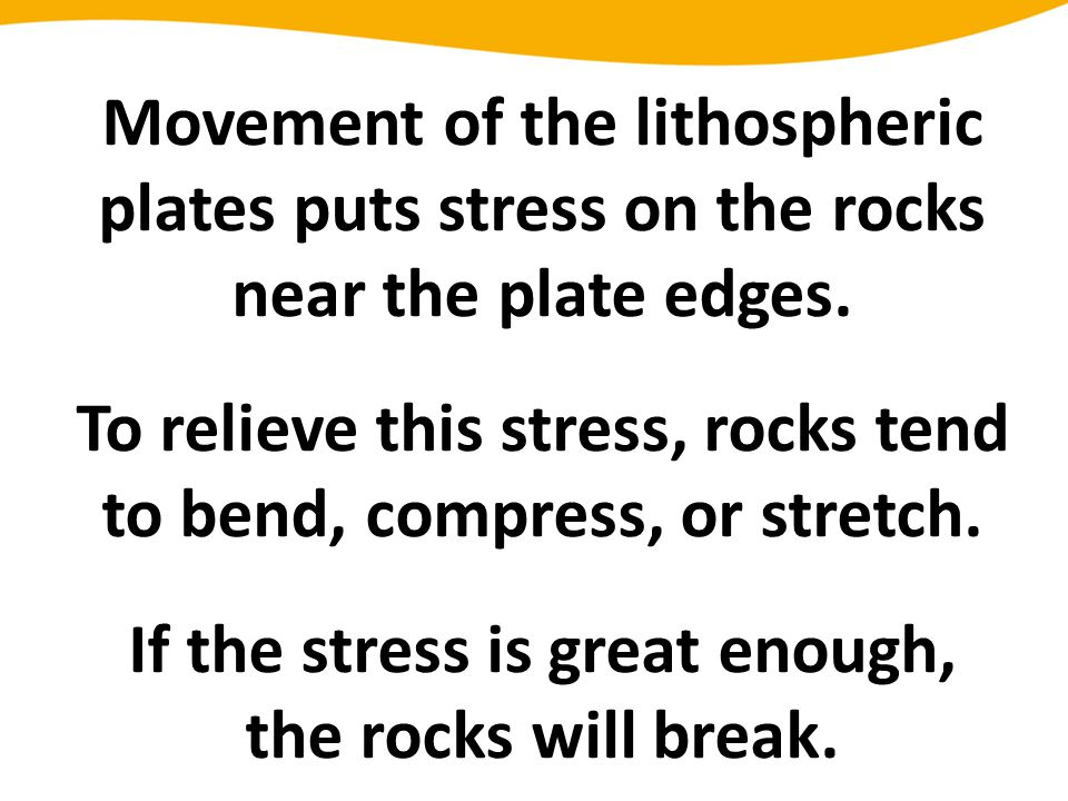 To relieve this stress, rocks tend to bend, compress, or stretch.