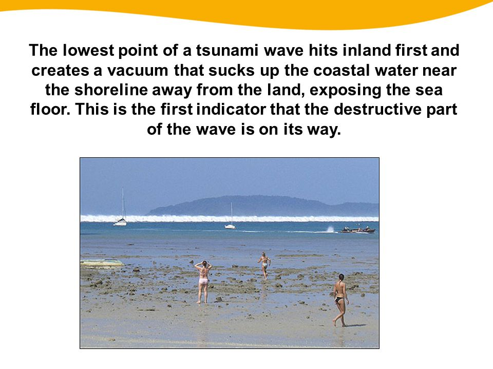 The lowest point of a tsunami wave hits inland first and creates a vacuum that sucks up the coastal water near the shoreline away from the land, exposing the sea floor.