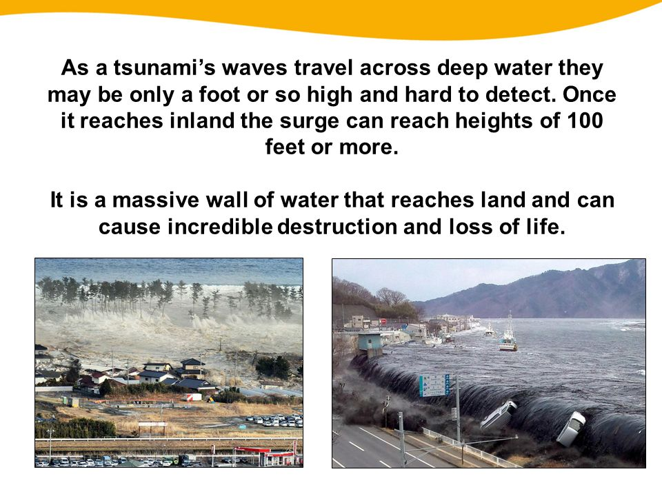As a tsunami's waves travel across deep water they may be only a foot or so high and hard to detect. Once it reaches inland the surge can reach heights of 100 feet or more.
