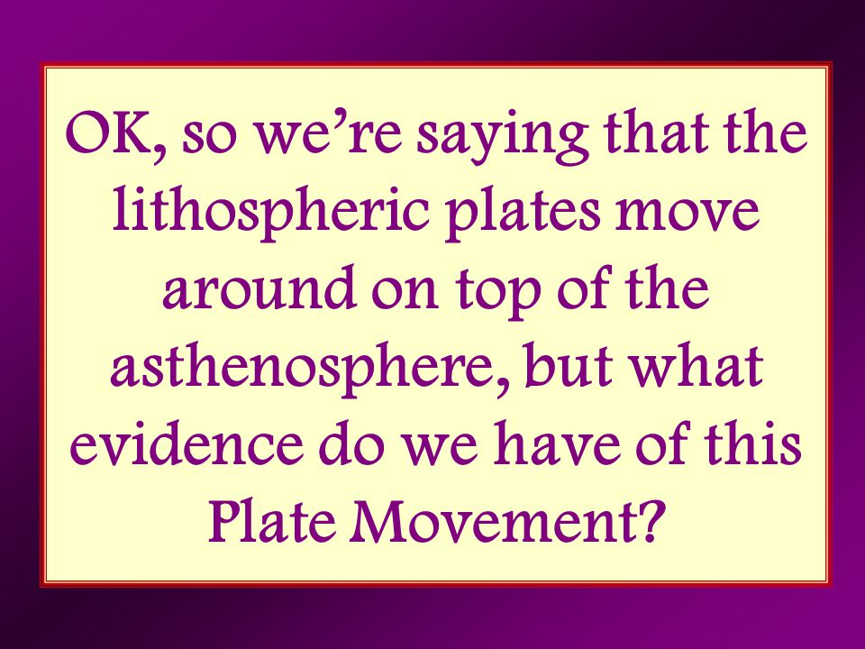 OK, so we're saying that the lithospheric plates move around on top of the asthenosphere, but what evidence do we have of this Plate Movement