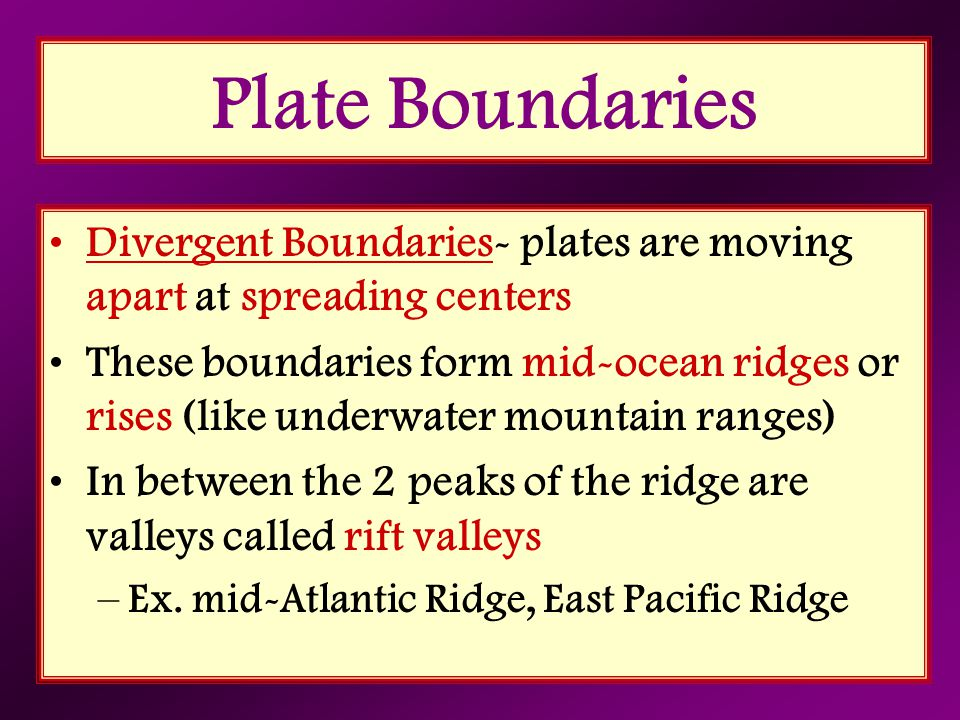 Plate Boundaries Divergent Boundaries- plates are moving apart at spreading centers.