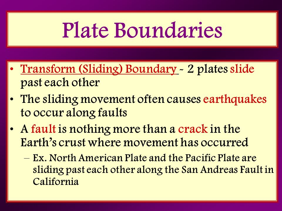 Plate Boundaries Transform (Sliding) Boundary - 2 plates slide past each other. The sliding movement often causes earthquakes to occur along faults.