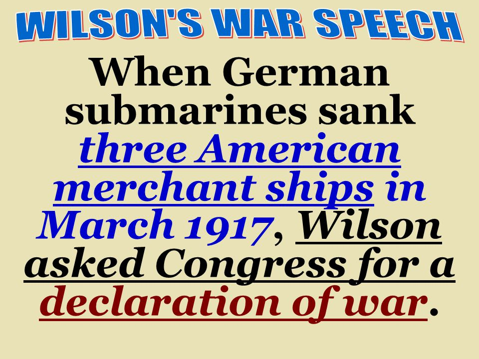 WILSON S WAR SPEECH When German submarines sank three American merchant ships in March 1917, Wilson asked Congress for a declaration of war.