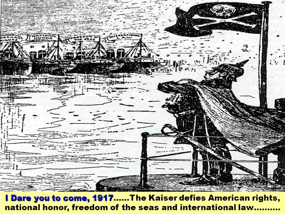I Dare you to come, 1917……The Kaiser defies American rights, national honor, freedom of the seas and international law……….