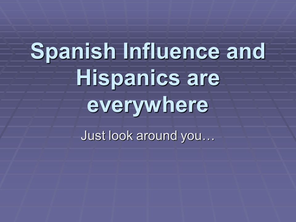 Spanish Influence and Hispanics are everywhere