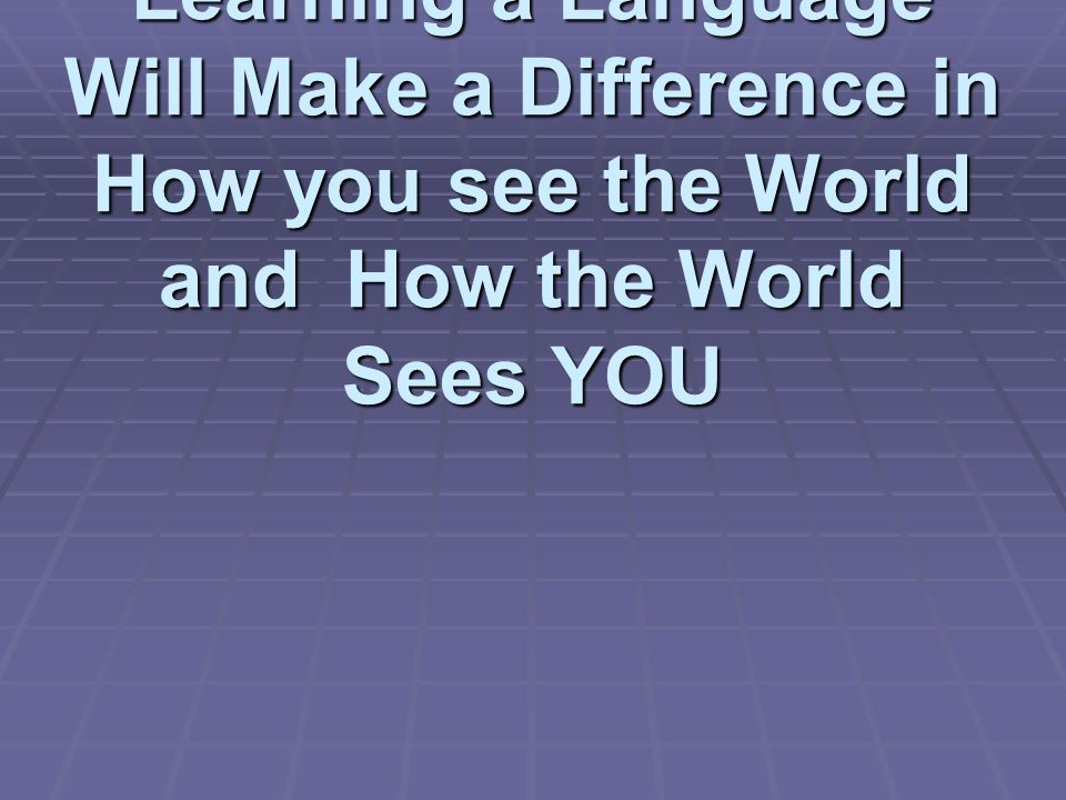 Learning a Language Will Make a Difference in How you see the World and How the World Sees YOU