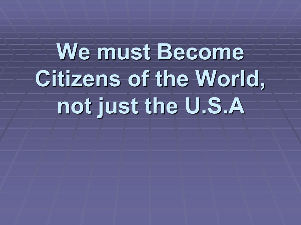 We must Become Citizens of the World, not just the U.S.A