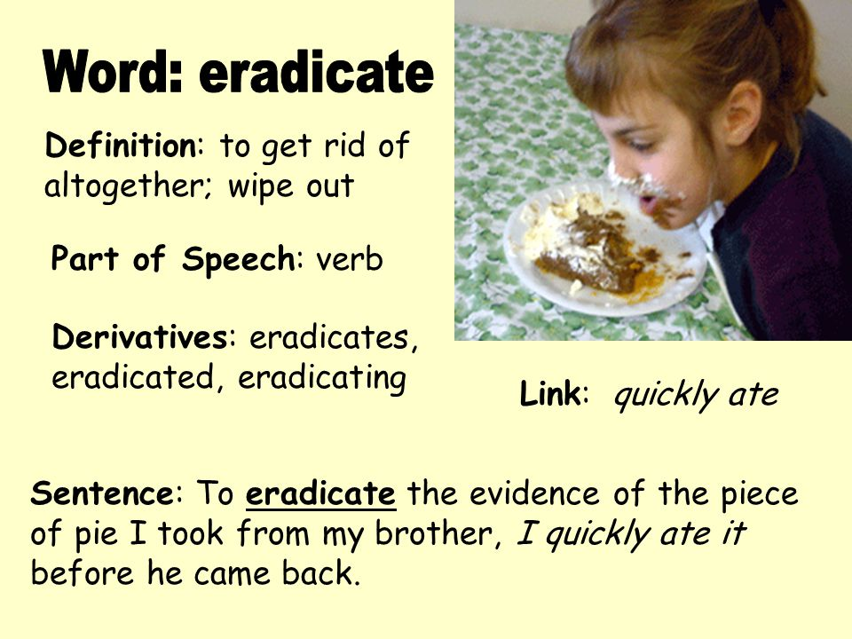 Word: eradicate Definition: to get rid of altogether; wipe out