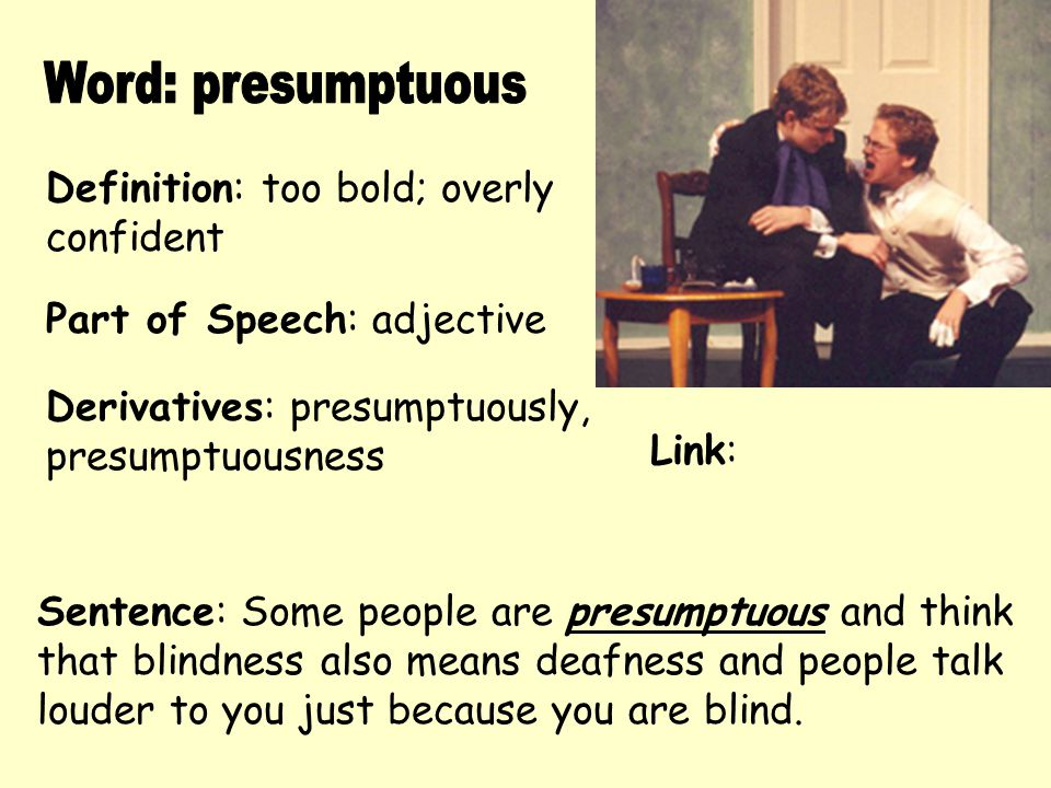 Word: presumptuous Definition: too bold; overly confident