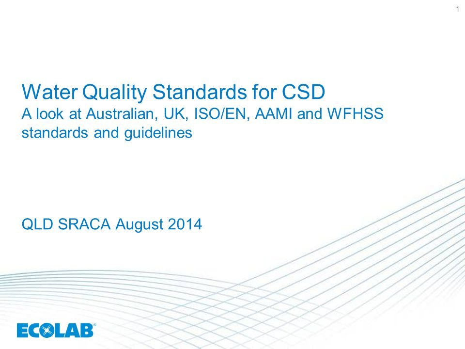 Water Quality Standards for CSD A look at Australian, UK, ISO/EN, AAMI and WFHSS standards and guidelines QLD SRACA August 2014