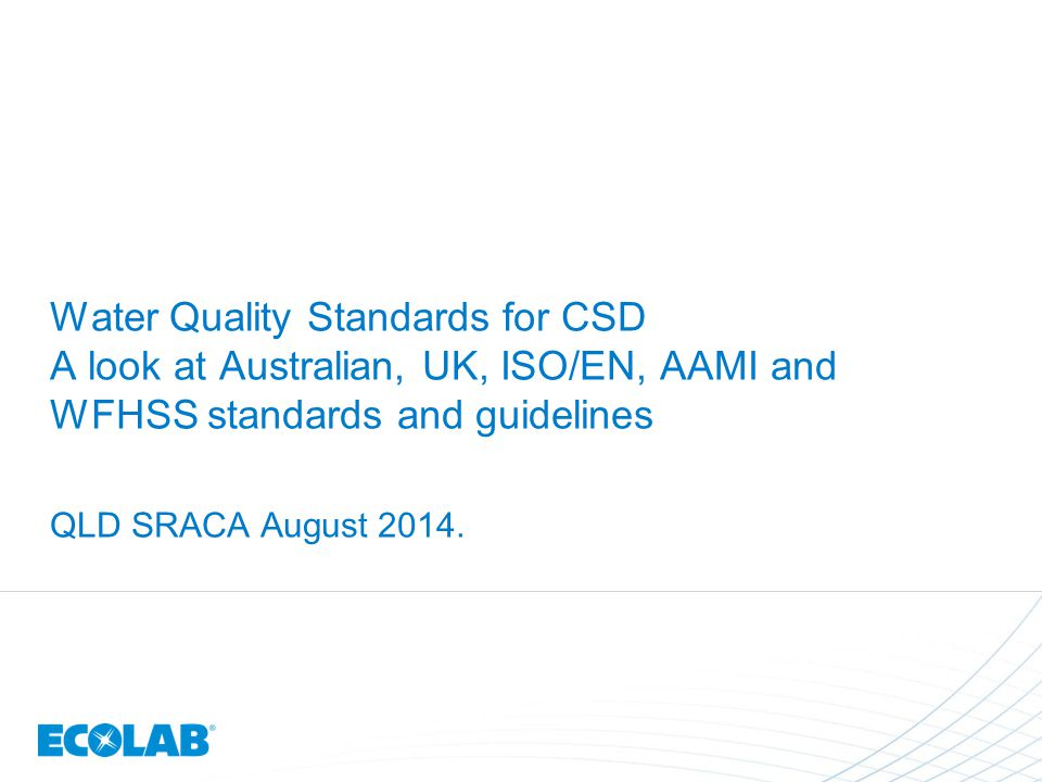 Water Quality Standards for CSD A look at Australian, UK, ISO/EN, AAMI and WFHSS standards and guidelines QLD SRACA August 2014.