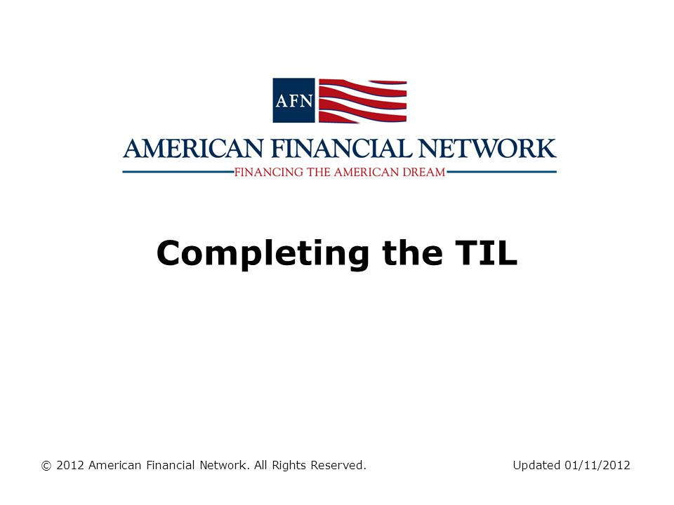 Completing the TIL © 2012 American Financial Network. All Rights Reserved. Updated 01/11/2012