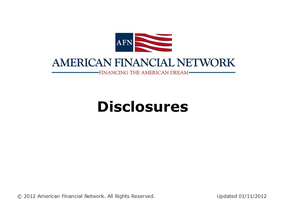 Disclosures © 2012 American Financial Network. All Rights Reserved. Updated 01/11/2012