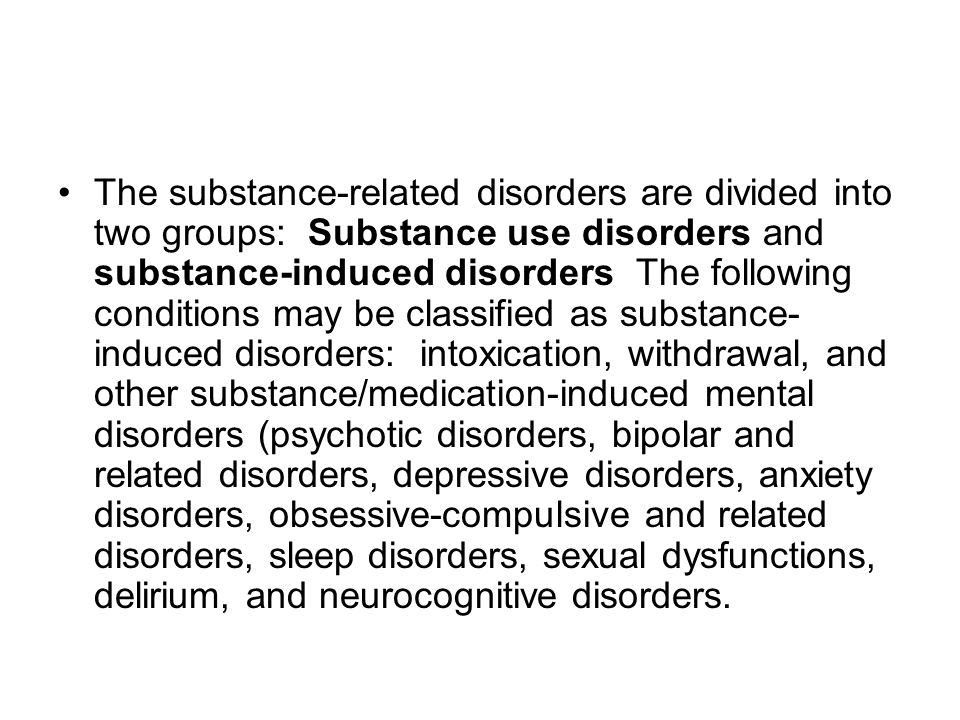 The substance-related disorders are divided into two groups: Substance use disorders and substance-induced disorders The following conditions may be classified as substance-induced disorders: intoxication, withdrawal, and other substance/medication-induced mental disorders (psychotic disorders, bipolar and related disorders, depressive disorders, anxiety disorders, obsessive-compulsive and related disorders, sleep disorders, sexual dysfunctions, delirium, and neurocognitive disorders.