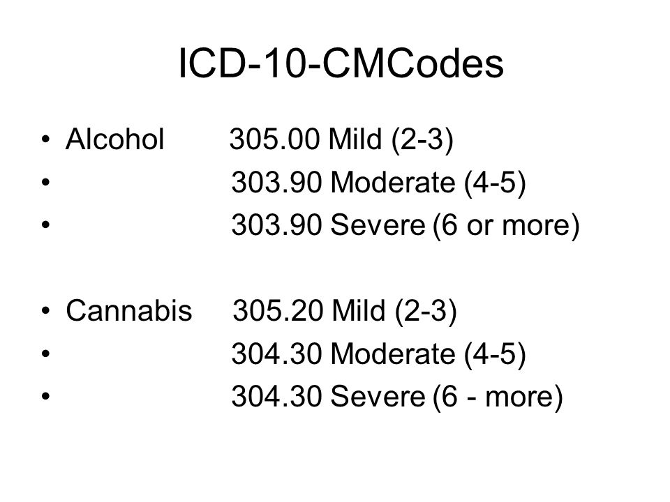 ICD-10-CMCodes Alcohol 305.00 Mild (2-3) 303.90 Moderate (4-5)