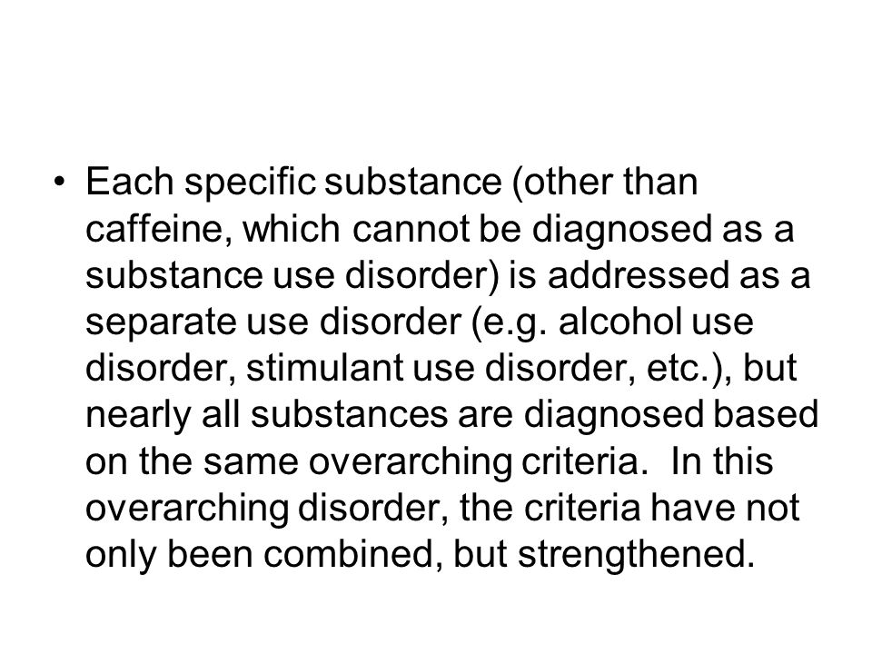 Each specific substance (other than caffeine, which cannot be diagnosed as a substance use disorder) is addressed as a separate use disorder (e.g.