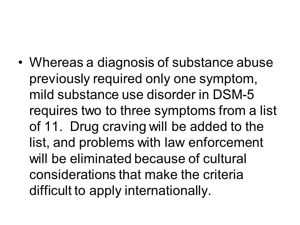 Whereas a diagnosis of substance abuse previously required only one symptom, mild substance use disorder in DSM-5 requires two to three symptoms from a list of 11.