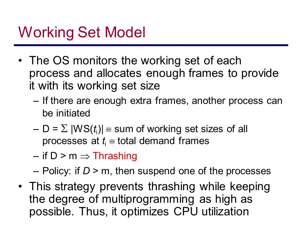 Working Set Model The OS monitors the working set of each process and allocates enough frames to provide it with its working set size.
