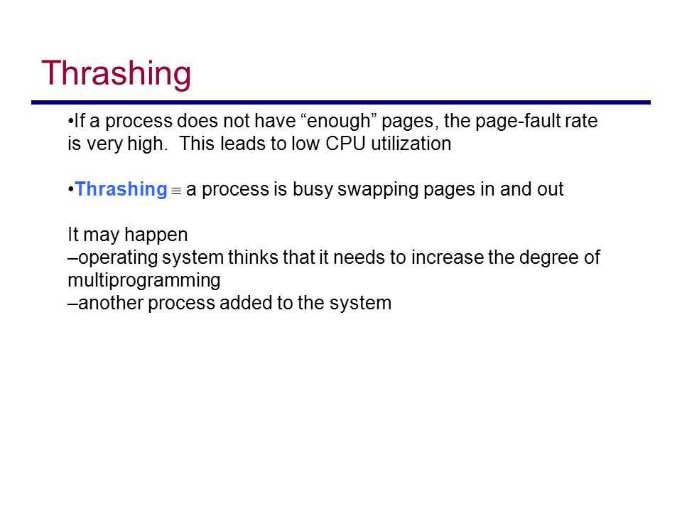 Thrashing If a process does not have enough pages, the page-fault rate is very high. This leads to low CPU utilization.