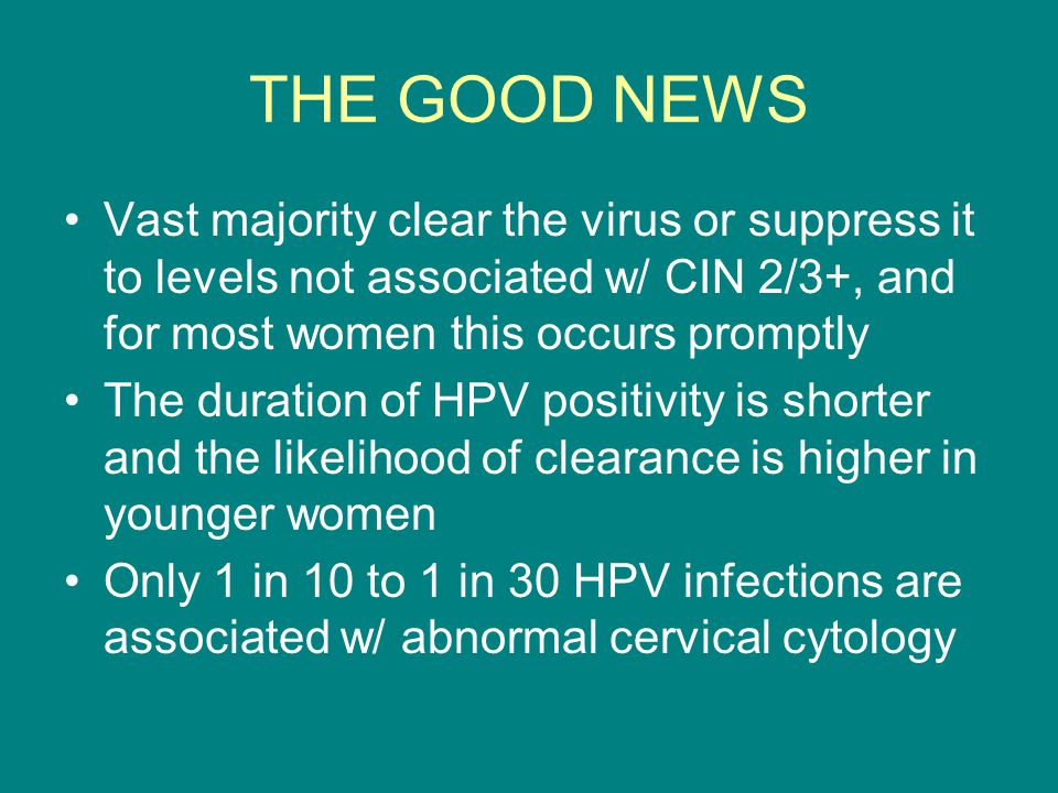 THE GOOD NEWS Vast majority clear the virus or suppress it to levels not associated w/ CIN 2/3+, and for most women this occurs promptly.