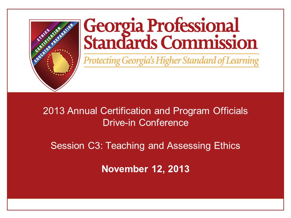 2013 Annual Certification and Program Officials Drive-in Conference Session C3: Teaching and Assessing Ethics November 12, 2013