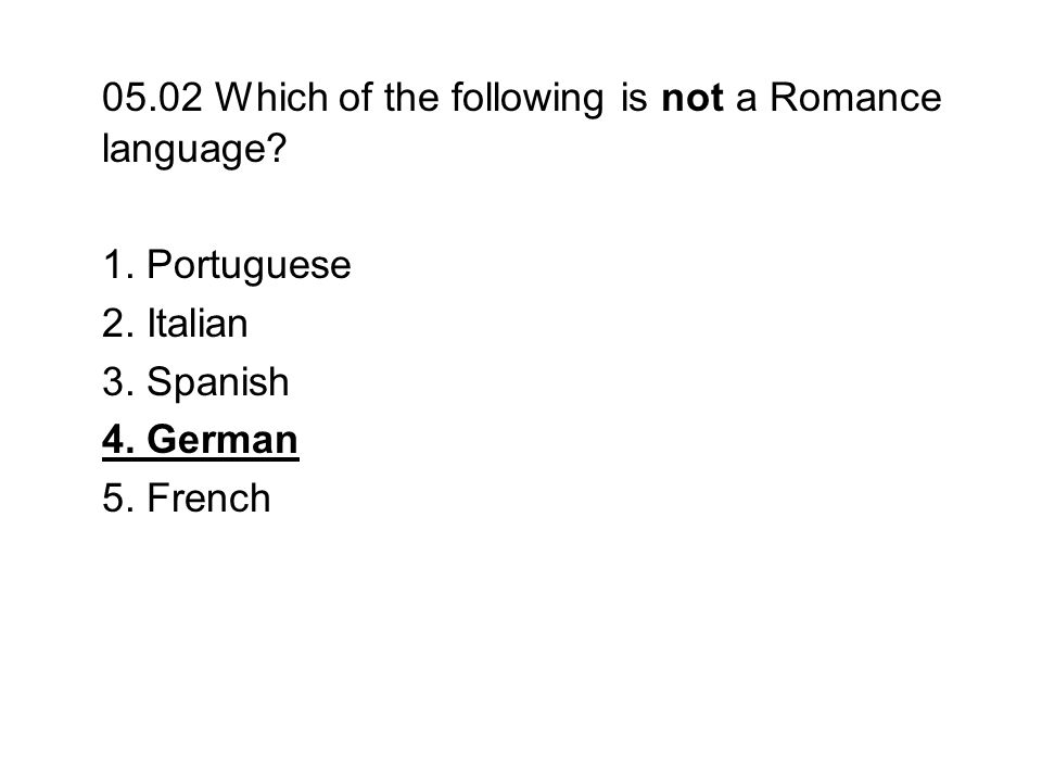 05.02 Which of the following is not a Romance language
