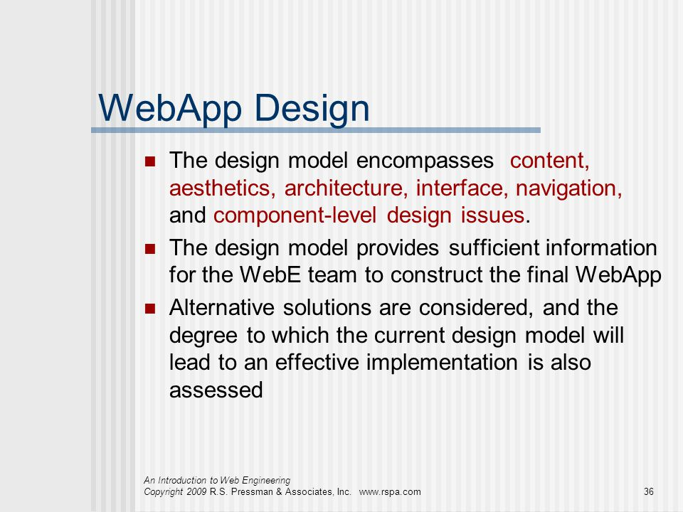 WebApp Design The design model encompasses content, aesthetics, architecture, interface, navigation, and component-level design issues.