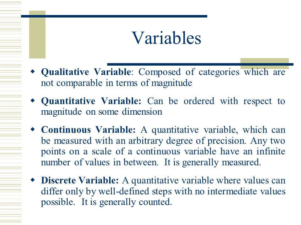 Variables Qualitative Variable: Composed of categories which are not comparable in terms of magnitude.