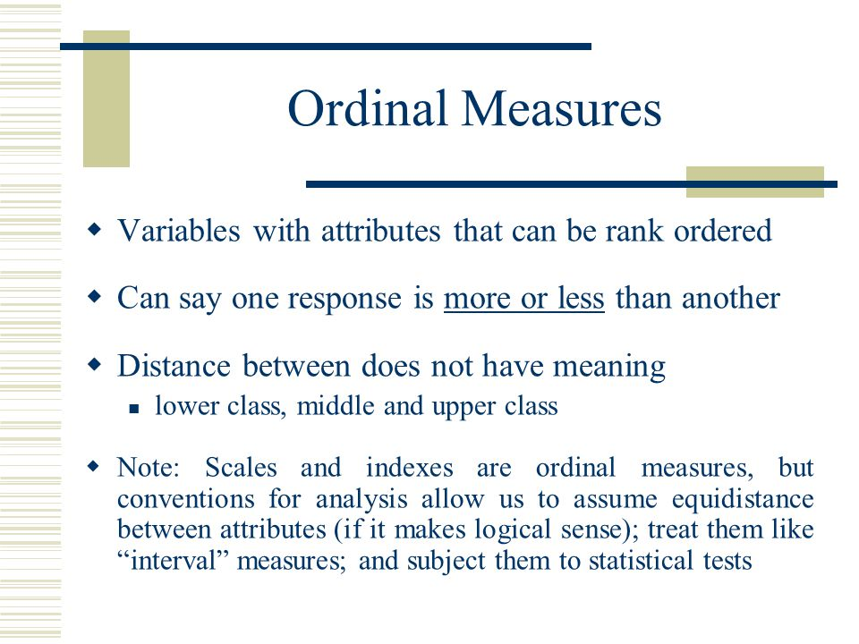 Ordinal Measures Variables with attributes that can be rank ordered