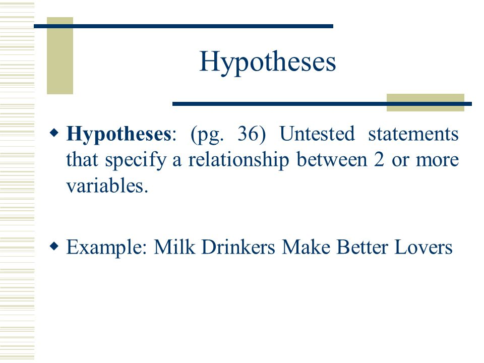 Hypotheses Hypotheses: (pg. 36) Untested statements that specify a relationship between 2 or more variables.