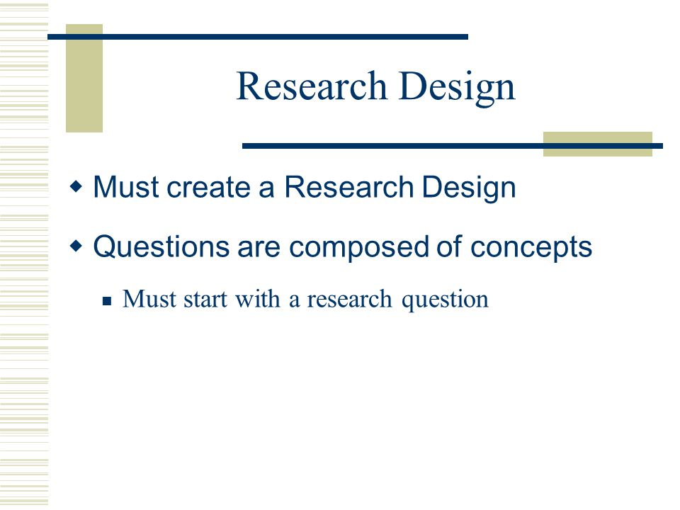 Research Design Must create a Research Design