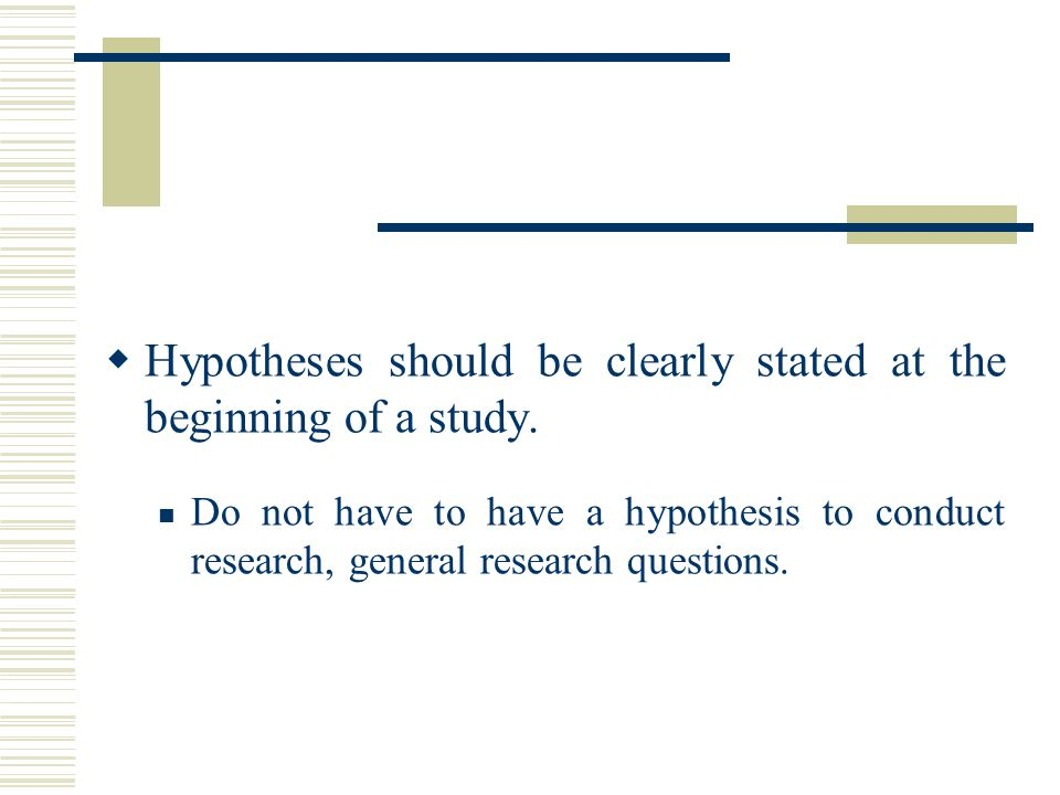 Hypotheses should be clearly stated at the beginning of a study.