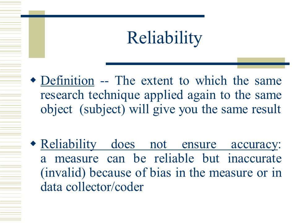 Reliability Definition -- The extent to which the same research technique applied again to the same object (subject) will give you the same result.
