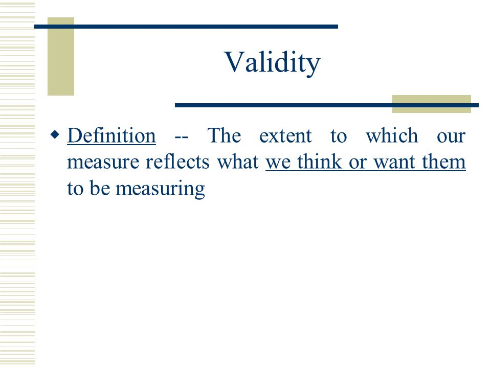Validity Definition -- The extent to which our measure reflects what we think or want them to be measuring.