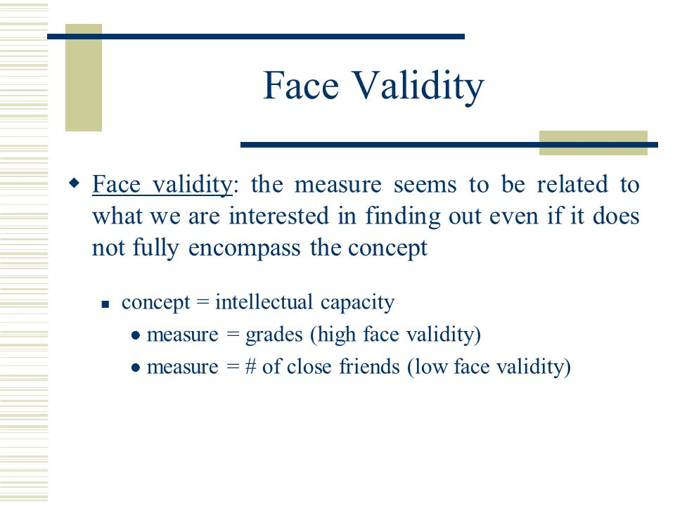 Face Validity Face validity: the measure seems to be related to what we are interested in finding out even if it does not fully encompass the concept.