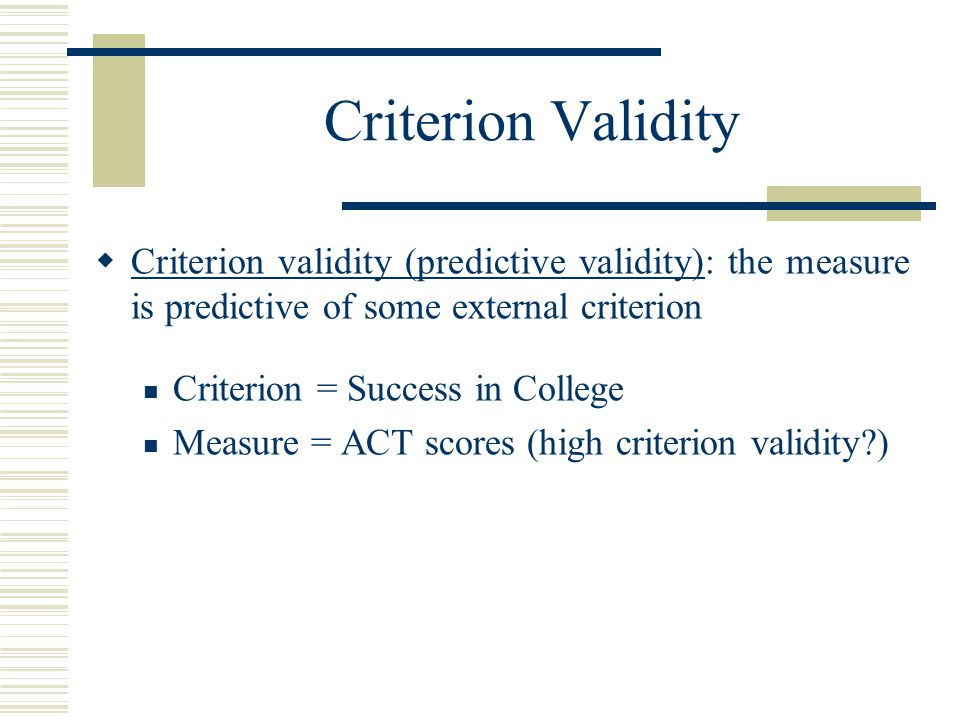 Criterion Validity Criterion validity (predictive validity): the measure is predictive of some external criterion.