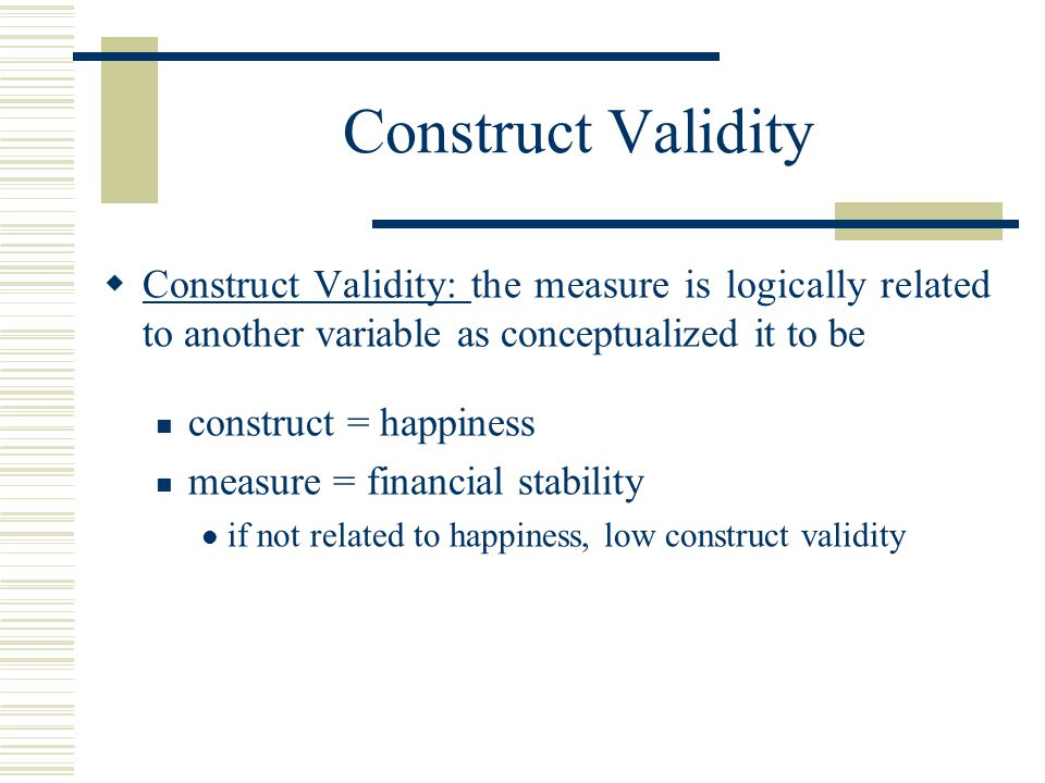 Construct Validity Construct Validity: the measure is logically related to another variable as conceptualized it to be.