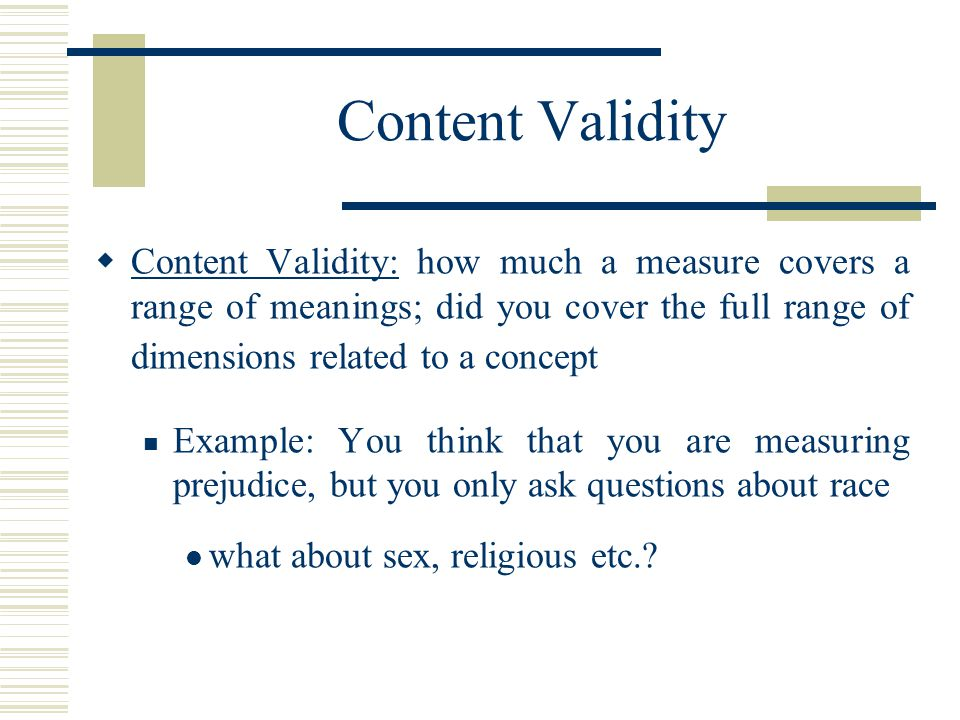 Content Validity Content Validity: how much a measure covers a range of meanings; did you cover the full range of dimensions related to a concept.