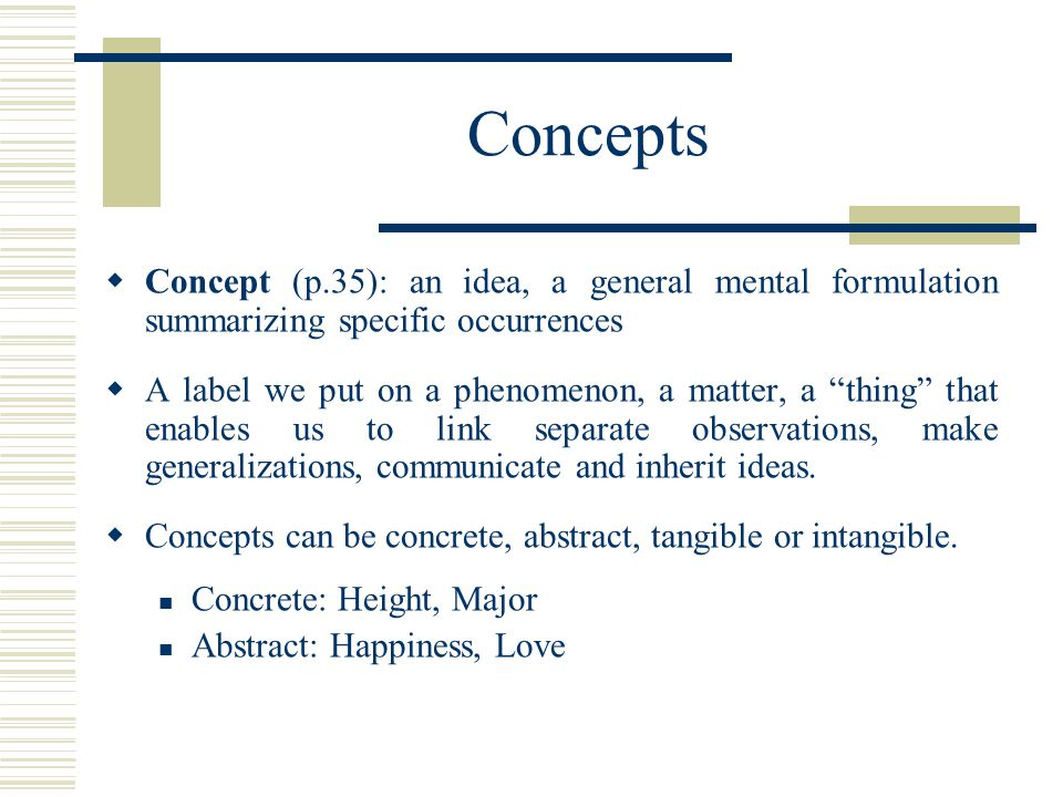 Concepts Concept (p.35): an idea, a general mental formulation summarizing specific occurrences.