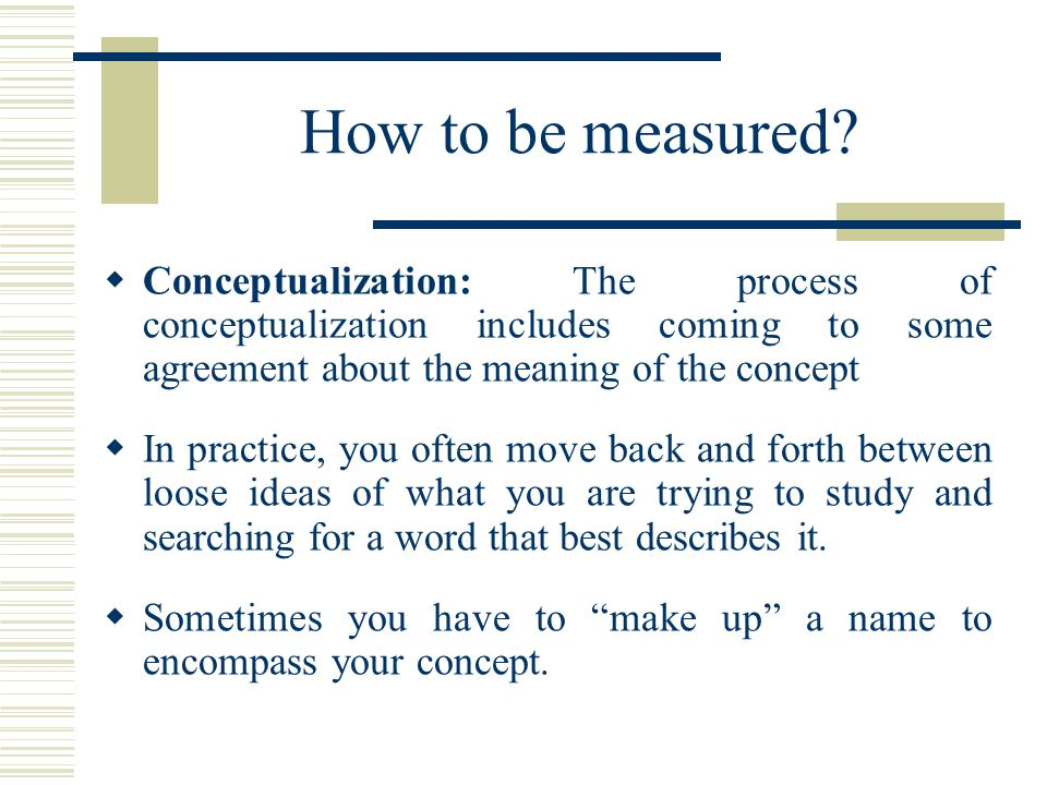 How to be measured Conceptualization: The process of conceptualization includes coming to some agreement about the meaning of the concept.