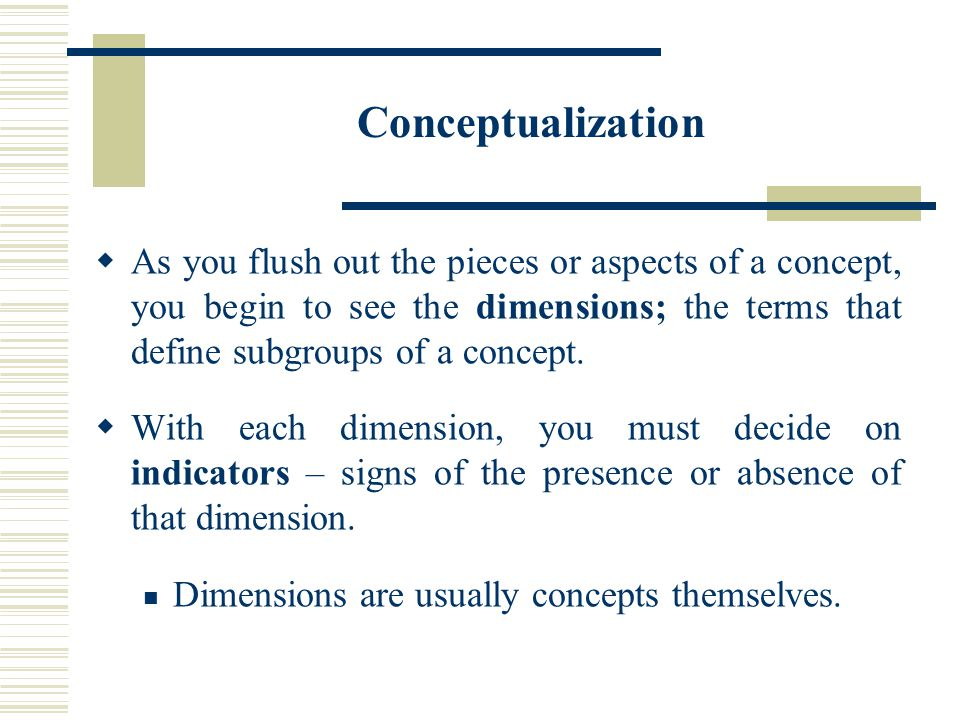 Conceptualization As you flush out the pieces or aspects of a concept, you begin to see the dimensions; the terms that define subgroups of a concept.
