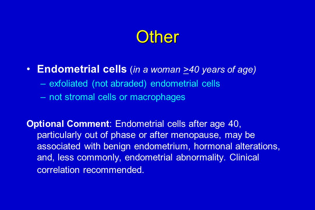 Other Endometrial cells (in a woman >40 years of age)