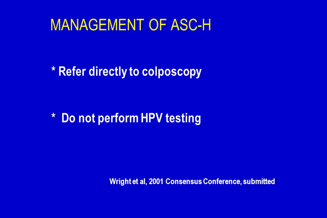 MANAGEMENT OF ASC-H * Refer directly to colposcopy